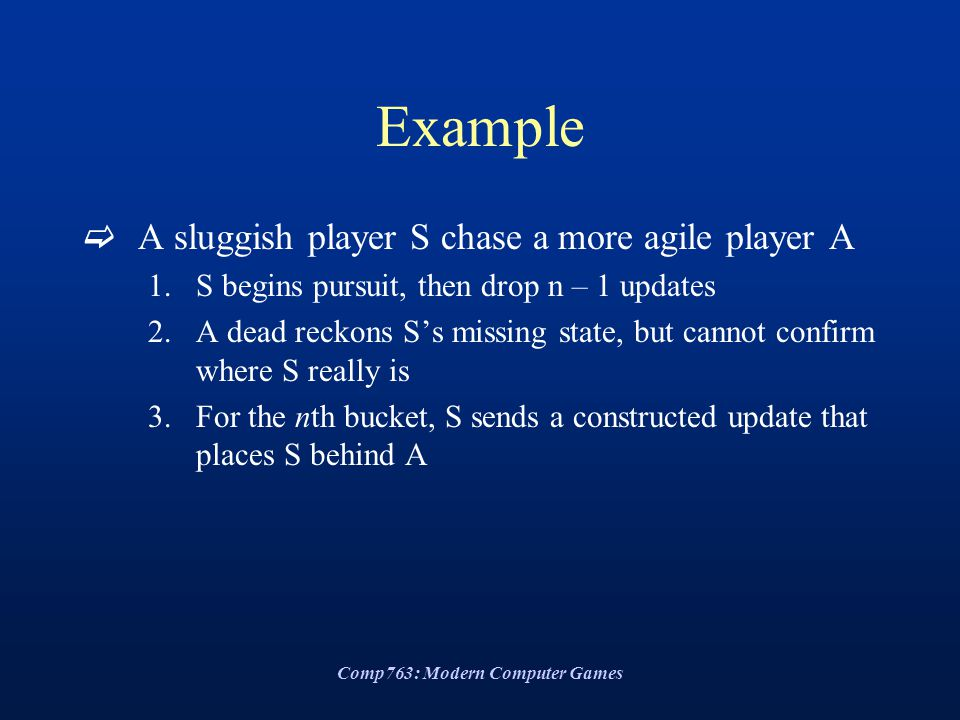 Comp763: Modern Computer Games Example  A sluggish player S chase a more agile player A 1.S begins pursuit, then drop n – 1 updates 2.A dead reckons S's missing state, but cannot confirm where S really is 3.For the nth bucket, S sends a constructed update that places S behind A