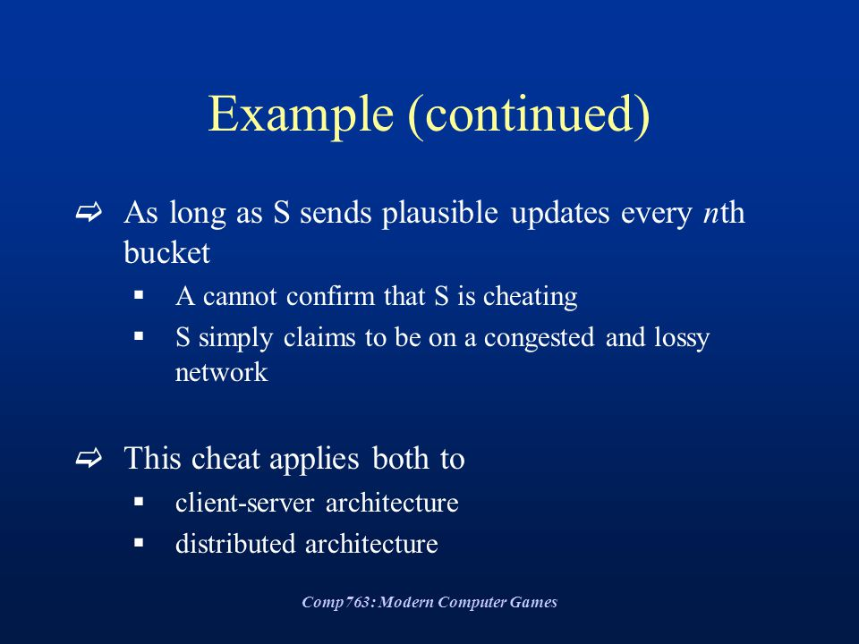 Comp763: Modern Computer Games Example (continued)  As long as S sends plausible updates every nth bucket  A cannot confirm that S is cheating  S simply claims to be on a congested and lossy network  This cheat applies both to  client-server architecture  distributed architecture
