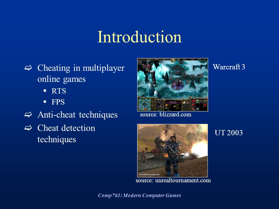 Comp763: Modern Computer Games Introduction  Cheating in multiplayer online games  RTS  FPS  Anti-cheat techniques  Cheat detection techniques Warcraft 3 UT 2003 source: blizzard.com source: unrealtournament.com