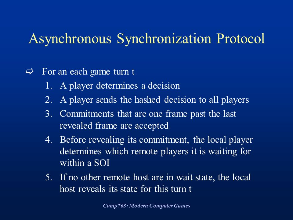 Comp763: Modern Computer Games Asynchronous Synchronization Protocol  For an each game turn t 1.A player determines a decision 2.A player sends the h