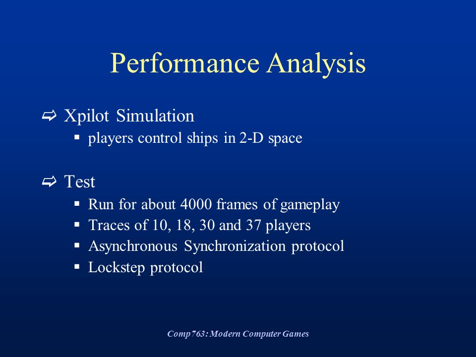 Comp763: Modern Computer Games Performance Analysis  Xpilot Simulation  players control ships in 2-D space  Test  Run for about 4000 frames of gameplay  Traces of 10, 18, 30 and 37 players  Asynchronous Synchronization protocol  Lockstep protocol