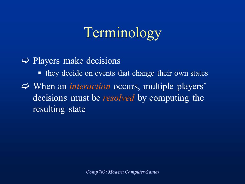 Comp763: Modern Computer Games Terminology  Players make decisions  they decide on events that change their own states  When an interaction occurs,