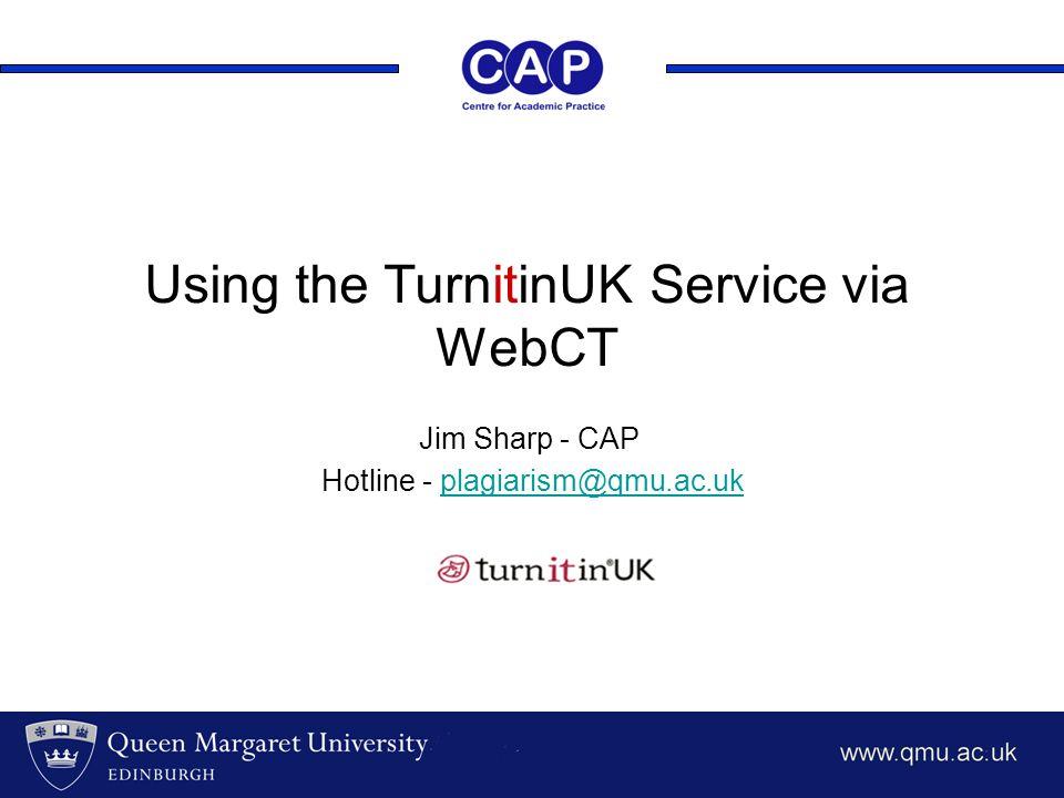 Using the TurnitinUK Service via WebCT Jim Sharp - CAP Hotline - plagiarism@qmu.ac.ukplagiarism@qmu.ac.uk