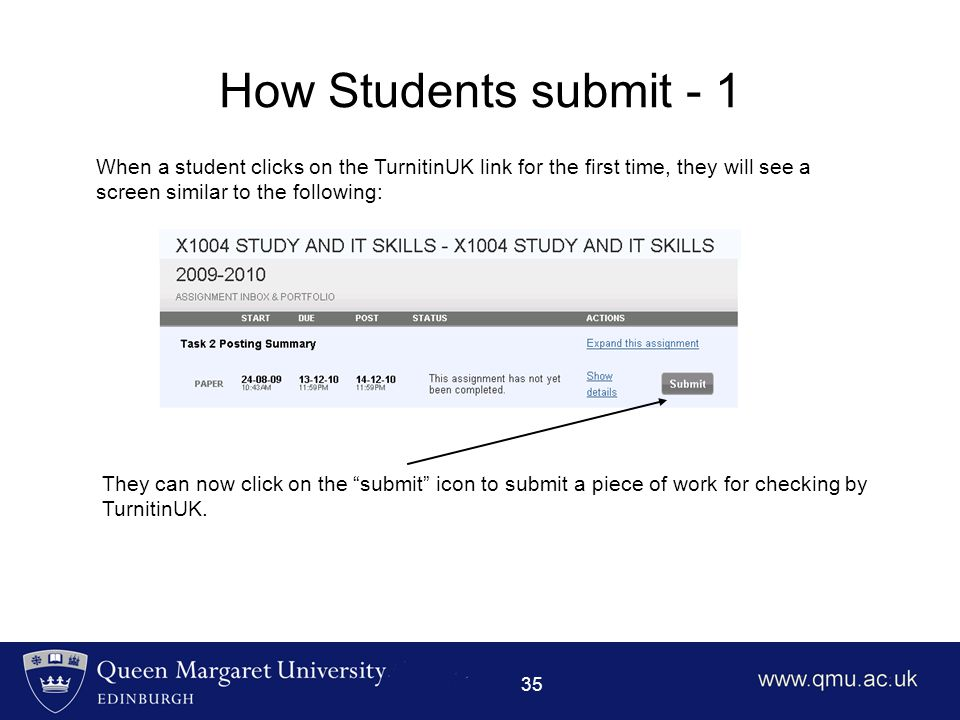 35 How Students submit - 1 When a student clicks on the TurnitinUK link for the first time, they will see a screen similar to the following: They can