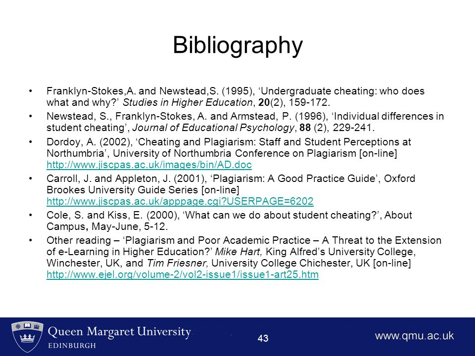 43 Bibliography Franklyn-Stokes,A. and Newstead,S. (1995), 'Undergraduate cheating: who does what and why?' Studies in Higher Education, 20(2), 159-17