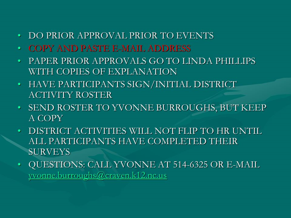 DO PRIOR APPROVAL PRIOR TO EVENTSDO PRIOR APPROVAL PRIOR TO EVENTS COPY AND PASTE E-MAIL ADDRESSCOPY AND PASTE E-MAIL ADDRESS PAPER PRIOR APPROVALS GO TO LINDA PHILLIPS WITH COPIES OF EXPLANATIONPAPER PRIOR APPROVALS GO TO LINDA PHILLIPS WITH COPIES OF EXPLANATION HAVE PARTICIPANTS SIGN/INITIAL DISTRICT ACTIVITY ROSTERHAVE PARTICIPANTS SIGN/INITIAL DISTRICT ACTIVITY ROSTER SEND ROSTER TO YVONNE BURROUGHS, BUT KEEP A COPYSEND ROSTER TO YVONNE BURROUGHS, BUT KEEP A COPY DISTRICT ACTIVITIES WILL NOT FLIP TO HR UNTIL ALL PARTICIPANTS HAVE COMPLETED THEIR SURVEYSDISTRICT ACTIVITIES WILL NOT FLIP TO HR UNTIL ALL PARTICIPANTS HAVE COMPLETED THEIR SURVEYS QUESTIONS: CALL YVONNE AT 514-6325 OR E-MAIL yvonne.burroughs@craven.k12.nc.usQUESTIONS: CALL YVONNE AT 514-6325 OR E-MAIL yvonne.burroughs@craven.k12.nc.us yvonne.burroughs@craven.k12.nc.us