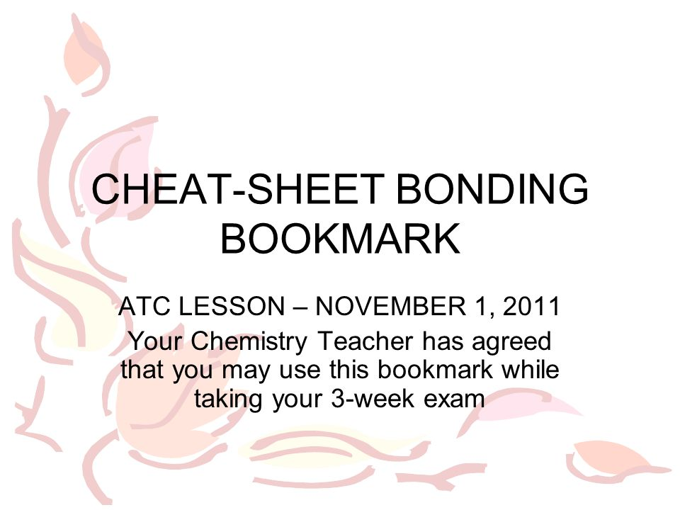 CHEAT-SHEET BONDING BOOKMARK ATC LESSON – NOVEMBER 1, 2011 Your Chemistry Teacher has agreed that you may use this bookmark while taking your 3-week exam