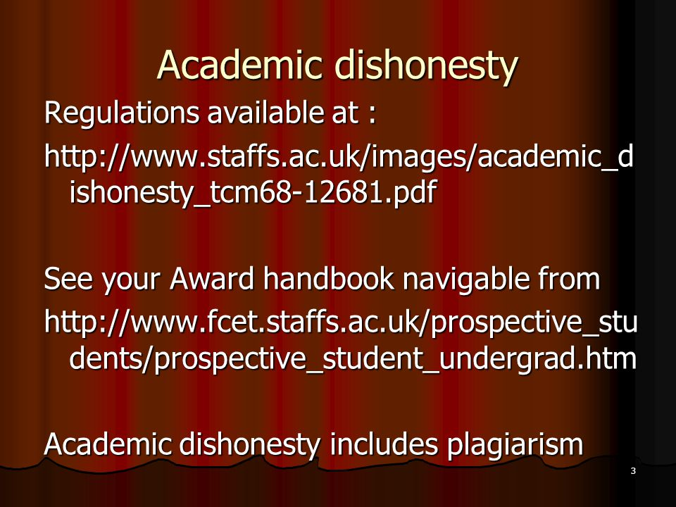 3 Academic dishonesty Regulations available at : http://www.staffs.ac.uk/images/academic_d ishonesty_tcm68-12681.pdf See your Award handbook navigable from http://www.fcet.staffs.ac.uk/prospective_stu dents/prospective_student_undergrad.htm Academic dishonesty includes plagiarism