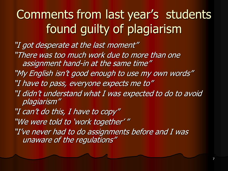 7 Comments from last year's students found guilty of plagiarism I got desperate at the last moment There was too much work due to more than one assignment hand-in at the same time My English isn't good enough to use my own words I have to pass, everyone expects me to I didn't understand what I was expected to do to avoid plagiarism I can't do this, I have to copy We were told to 'work together' I've never had to do assignments before and I was unaware of the regulations