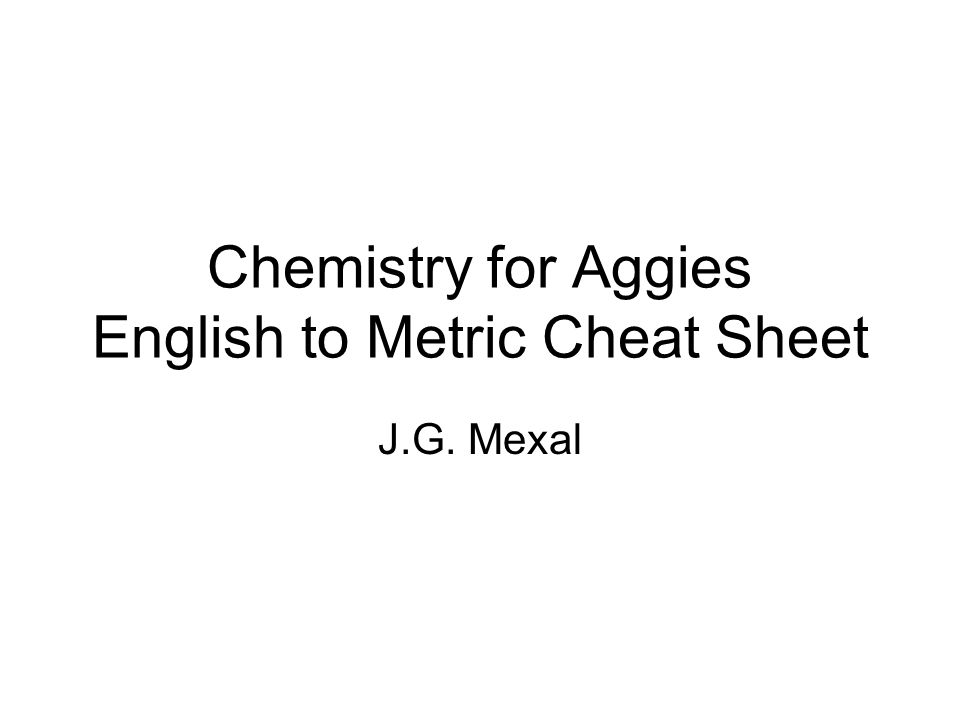 Chemistry for Aggies English to Metric Cheat Sheet J.G. Mexal