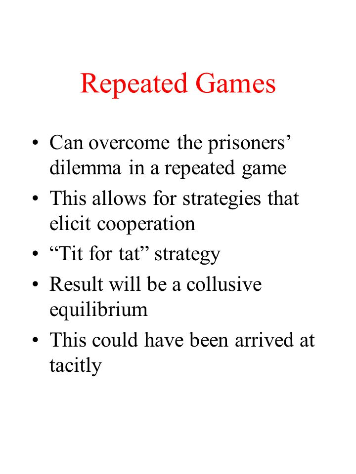 Repeated Games Can overcome the prisoners' dilemma in a repeated game This allows for strategies that elicit cooperation Tit for tat strategy Result will be a collusive equilibrium This could have been arrived at tacitly