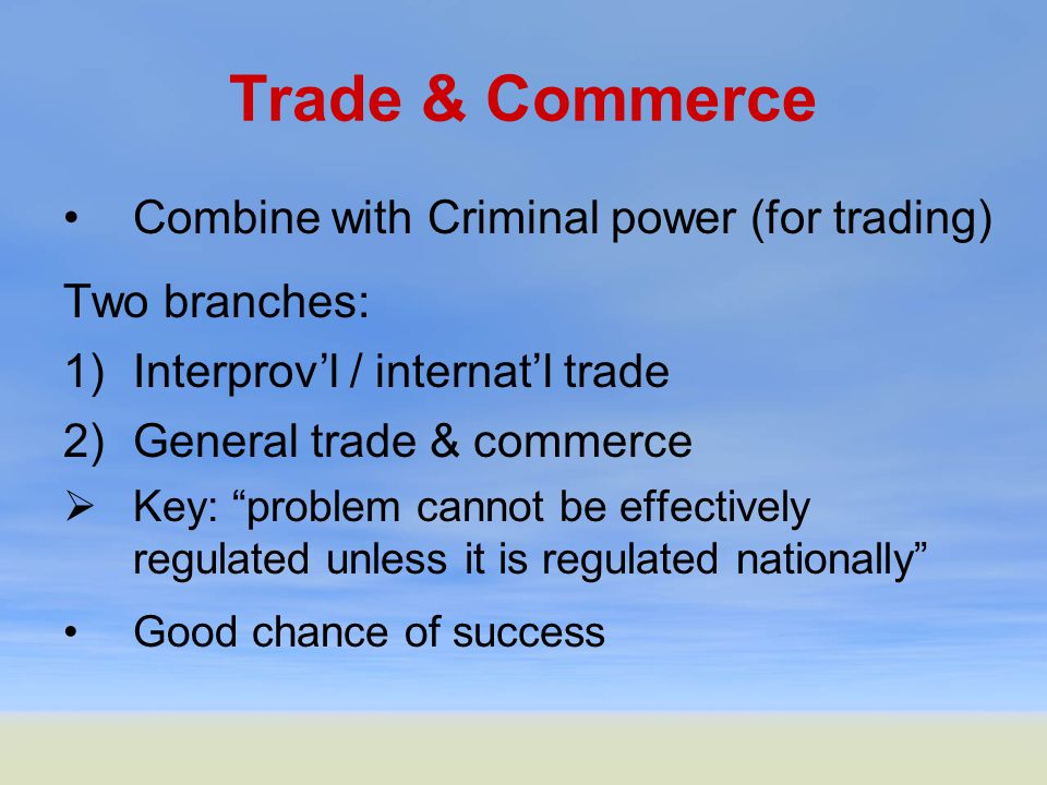 Trade & Commerce Combine with Criminal power (for trading) Two branches: 1)Interprov'l / internat'l trade 2)General trade & commerce  Key: problem cannot be effectively regulated unless it is regulated nationally Good chance of success
