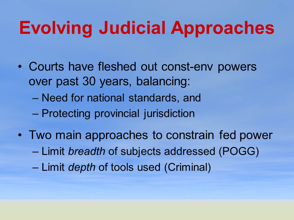 Evolving Judicial Approaches Courts have fleshed out const-env powers over past 30 years, balancing: –Need for national standards, and –Protecting provincial jurisdiction Two main approaches to constrain fed power –Limit breadth of subjects addressed (POGG) –Limit depth of tools used (Criminal)