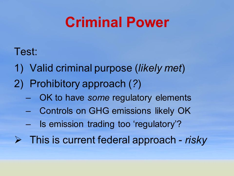 Criminal Power Test: 1)Valid criminal purpose (likely met) 2)Prohibitory approach (?) –OK to have some regulatory elements –Controls on GHG emissions likely OK –Is emission trading too 'regulatory'.