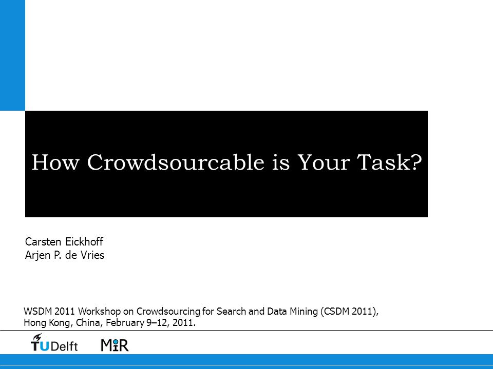 How Crowdsourcable is Your Task? Carsten Eickhoff Arjen P. de Vries WSDM 2011 Workshop on Crowdsourcing for Search and Data Mining (CSDM 2011), Hong K