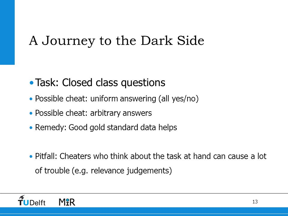 13 Task: Closed class questions Possible cheat: uniform answering (all yes/no) Possible cheat: arbitrary answers Remedy: Good gold standard data helps