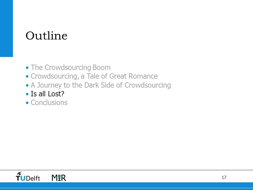 17 The Crowdsourcing Boom Crowdsourcing, a Tale of Great Romance A Journey to the Dark Side of Crowdsourcing Is all Lost? Conclusions O Outline