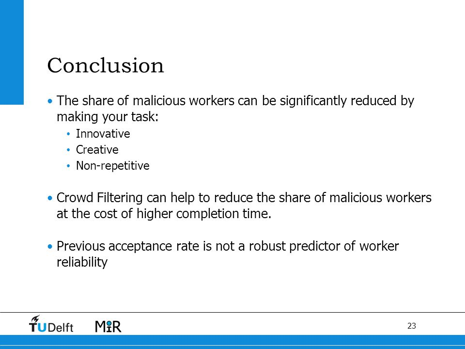 23 F Conclusion The share of malicious workers can be significantly reduced by making your task: Innovative Creative Non-repetitive Crowd Filtering can help to reduce the share of malicious workers at the cost of higher completion time.
