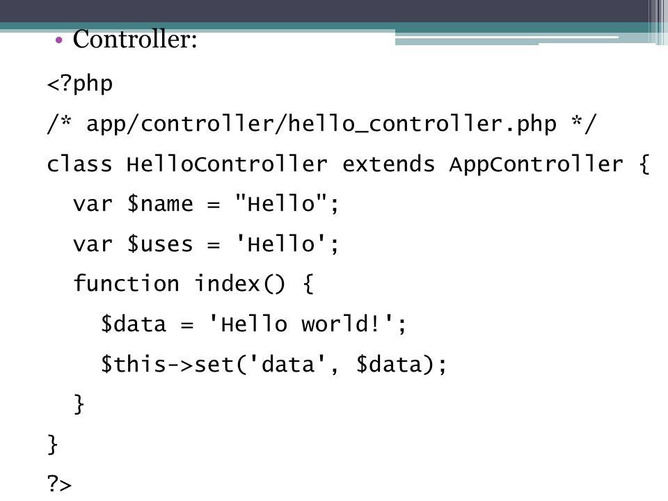 Controller: < php /* app/controller/hello_controller.php */ class HelloController extends AppController { var $name = Hello ; var $uses = Hello ; function index() { $data = Hello world! ; $this->set( data , $data); } >