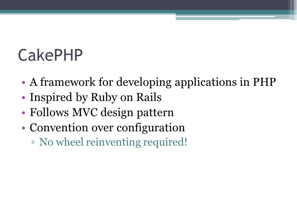CakePHP A framework for developing applications in PHP Inspired by Ruby on Rails Follows MVC design pattern Convention over configuration ▫No wheel reinventing required!
