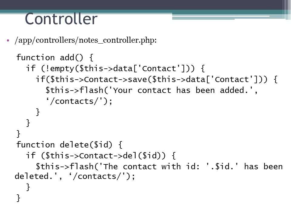 Controller /app/controllers/notes_controller.php: function add() { if (!empty($this->data[ Contact ])) { if($this->Contact->save($this->data[ Contact ])) { $this->flash( Your contact has been added. , '/contacts/ ); } function delete($id) { if ($this->Contact->del($id)) { $this->flash( The contact with id: .$id. has been deleted. , '/contacts/ ); }