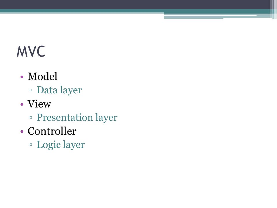 MVC Model ▫Data layer View ▫Presentation layer Controller ▫Logic layer