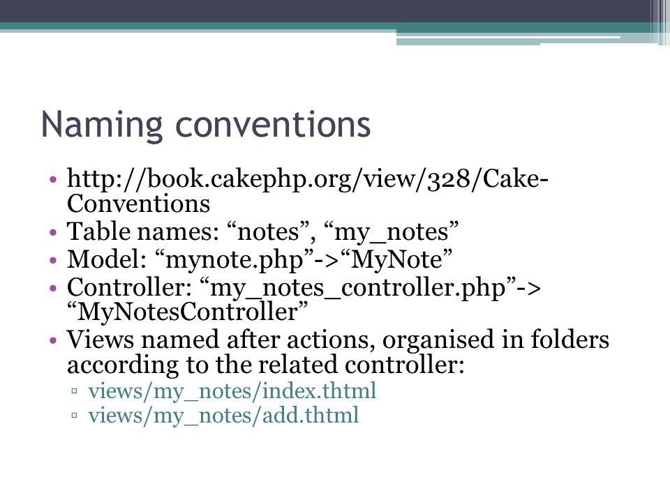 Naming conventions http://book.cakephp.org/view/328/Cake- Conventions Table names: notes , my_notes Model: mynote.php -> MyNote Controller: my_notes_controller.php -> MyNotesController Views named after actions, organised in folders according to the related controller: ▫views/my_notes/index.thtml ▫views/my_notes/add.thtml