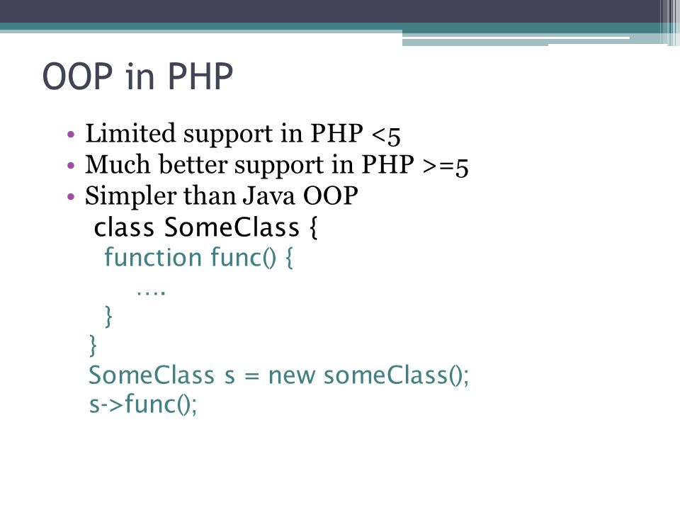 OOP in PHP Limited support in PHP <5 Much better support in PHP >=5 Simpler than Java OOP class SomeClass { function func() { ….