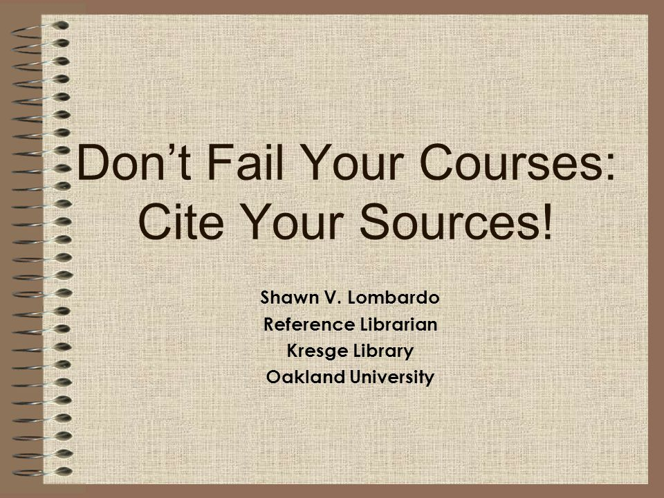 Don't Fail Your Courses: Cite Your Sources! Shawn V. Lombardo Reference Librarian Kresge Library Oakland University