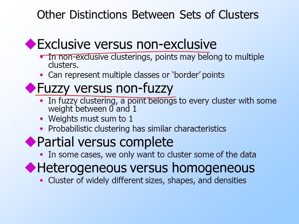 Other Distinctions Between Sets of Clusters uExclusive versus non-exclusive wIn non-exclusive clusterings, points may belong to multiple clusters. wCa