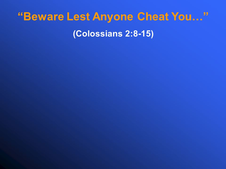 Beware Lest Anyone Cheat You… (Colossians 2:8-15)