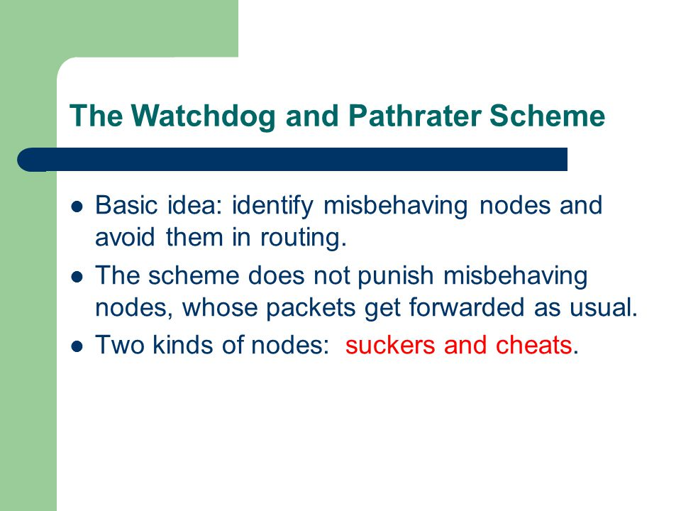 The Watchdog and Pathrater Scheme Basic idea: identify misbehaving nodes and avoid them in routing.
