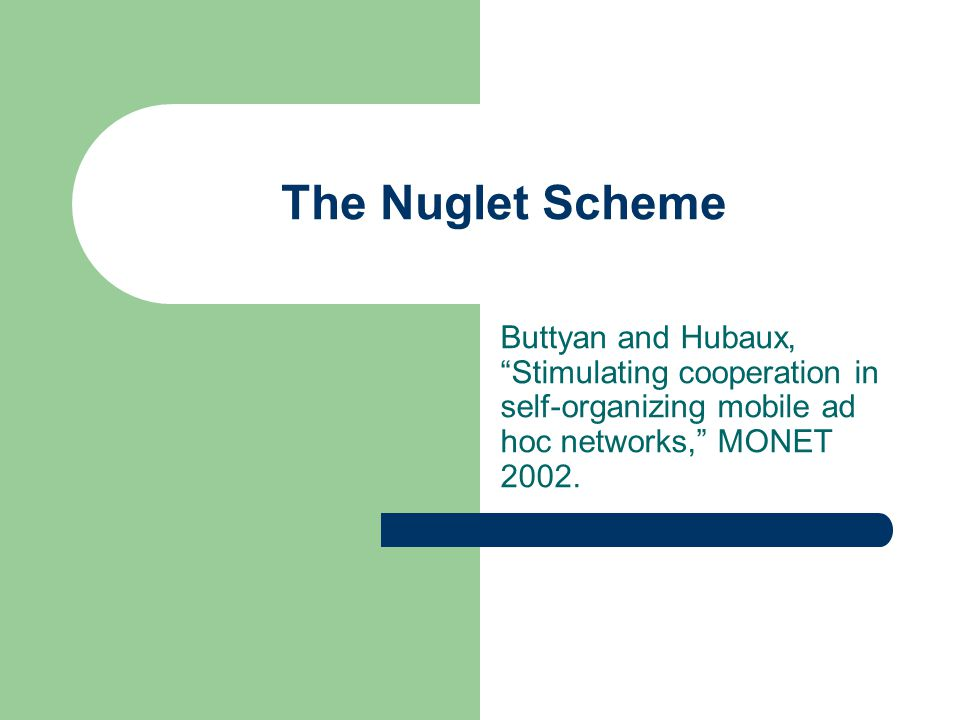 The Nuglet Scheme Buttyan and Hubaux, Stimulating cooperation in self-organizing mobile ad hoc networks, MONET 2002.