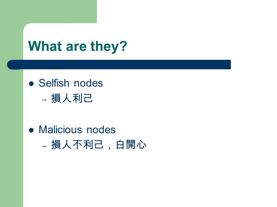 What are they Selfish nodes – 損人利己 Malicious nodes – 損人不利己,白開心