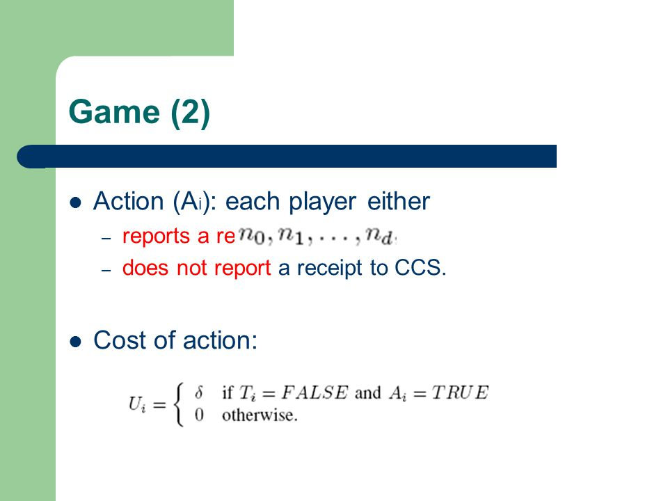 Game (2) Action (A i ): each player either – reports a receipt to CCS, or – does not report a receipt to CCS.