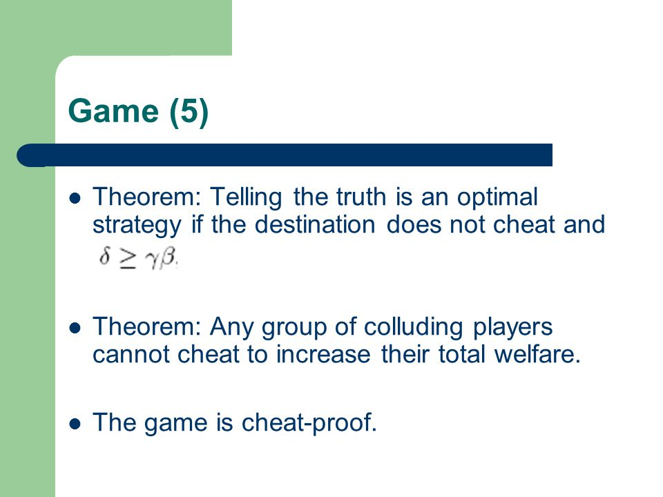Game (5) Theorem: Telling the truth is an optimal strategy if the destination does not cheat and Theorem: Any group of colluding players cannot cheat to increase their total welfare.