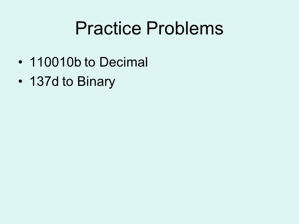 Practice Problems 110010b to Decimal 137d to Binary