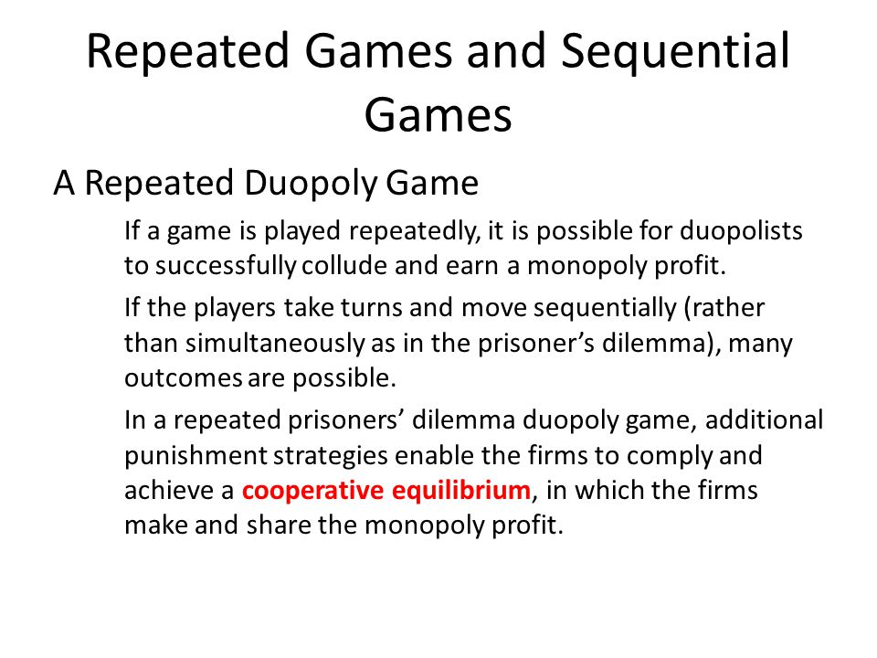 Repeated Games and Sequential Games One possible punishment strategy is a tit-for-tat strategy, in which one player cooperates this period if the other player cooperated in the previous period but cheats in the current period if the other player cheated in the previous period.