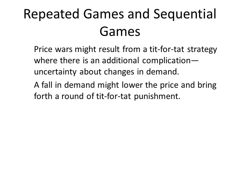 Repeated Games and Sequential Games Price wars might result from a tit-for-tat strategy where there is an additional complication— uncertainty about c