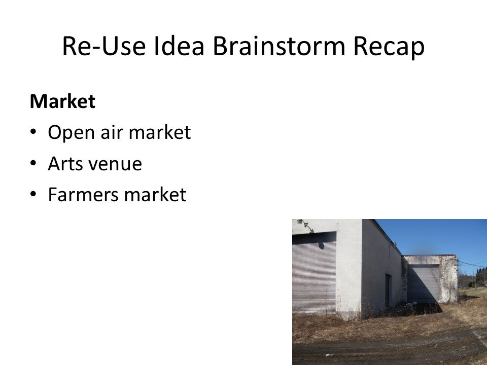 Re-Use Idea Brainstorm Recap Market Open air market Arts venue Farmers market
