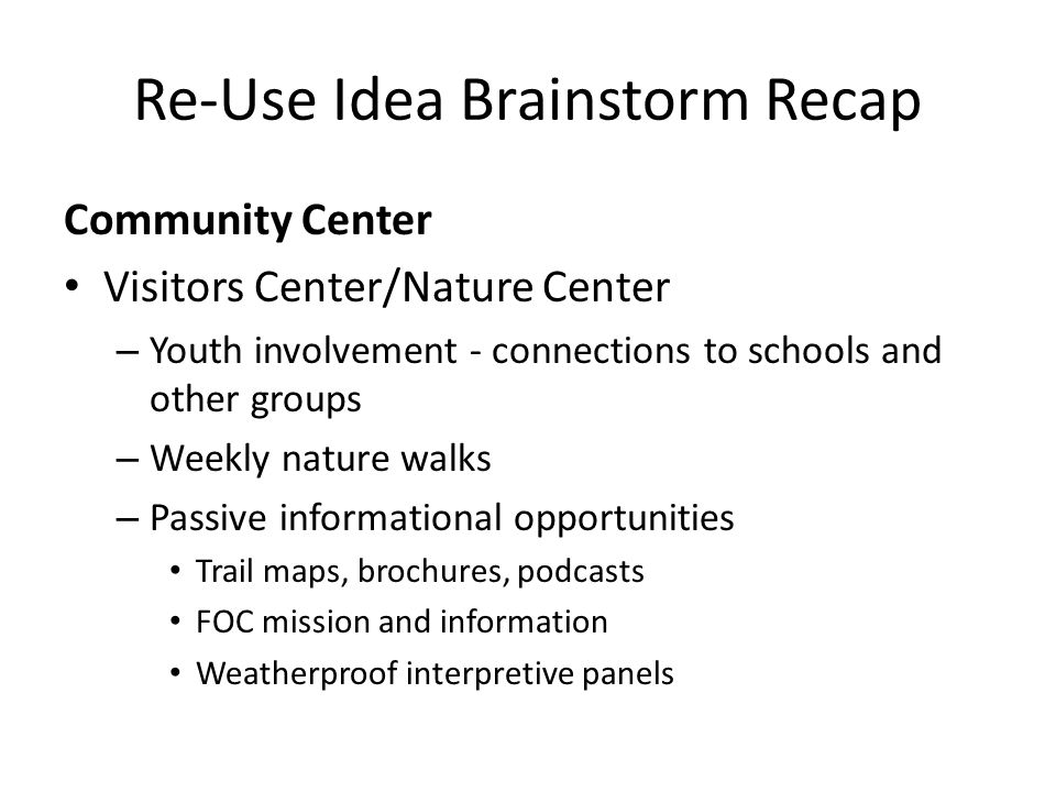 Re-Use Idea Brainstorm Recap Community Center Visitors Center/Nature Center – Youth involvement - connections to schools and other groups – Weekly nature walks – Passive informational opportunities Trail maps, brochures, podcasts FOC mission and information Weatherproof interpretive panels