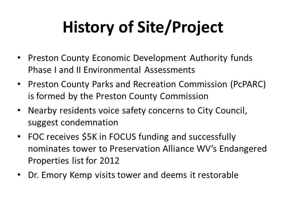 History of Site/Project Preston County Economic Development Authority funds Phase I and II Environmental Assessments Preston County Parks and Recreation Commission (PcPARC) is formed by the Preston County Commission Nearby residents voice safety concerns to City Council, suggest condemnation FOC receives $5K in FOCUS funding and successfully nominates tower to Preservation Alliance WV's Endangered Properties list for 2012 Dr.
