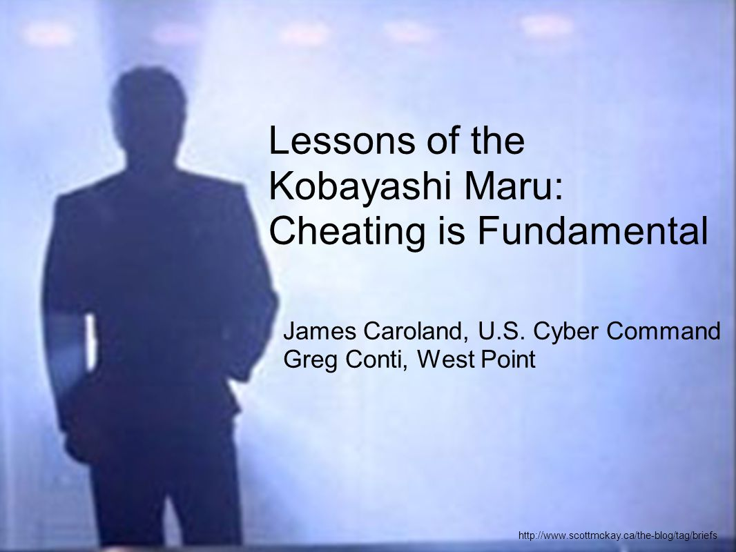 James Caroland, U.S. Cyber Command Greg Conti, West Point http://www.scottmckay.ca/the-blog/tag/briefs Lessons of the Kobayashi Maru: Cheating is Fund
