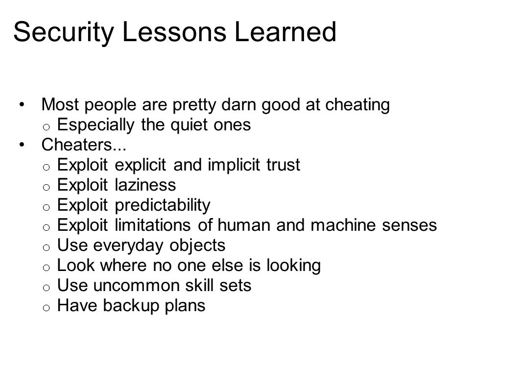 Security Lessons Learned Most people are pretty darn good at cheating o Especially the quiet ones Cheaters... o Exploit explicit and implicit trust o