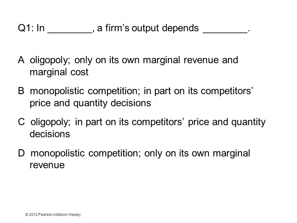 © 2012 Pearson Addison-Wesley Q1: In ________, a firm's output depends ________.