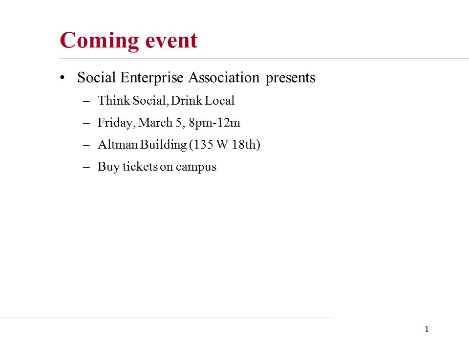 1 Coming event Social Enterprise Association presents –Think Social, Drink Local –Friday, March 5, 8pm-12m –Altman Building (135 W 18th) –Buy tickets on campus
