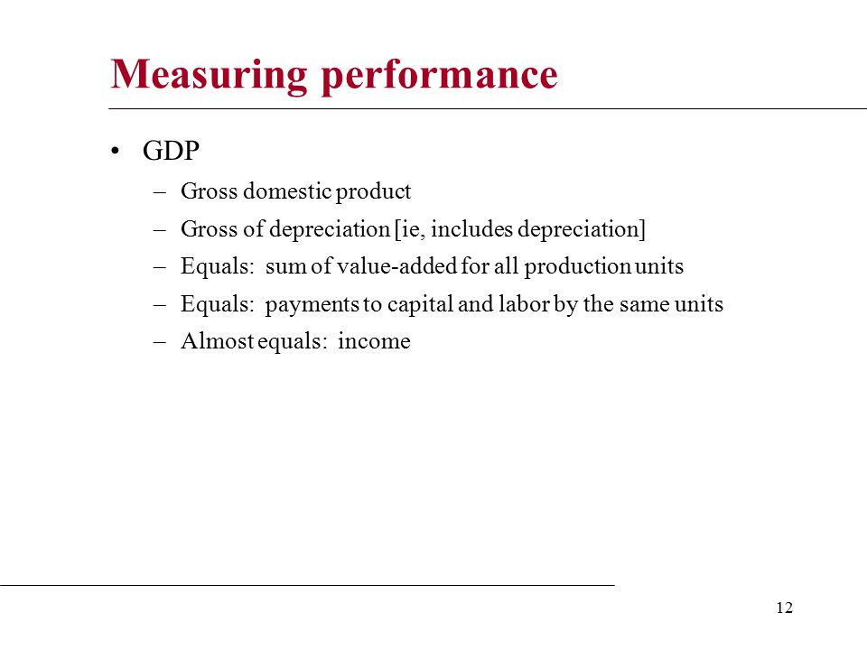 12 Measuring performance GDP –Gross domestic product –Gross of depreciation [ie, includes depreciation] –Equals: sum of value-added for all production units –Equals: payments to capital and labor by the same units –Almost equals: income