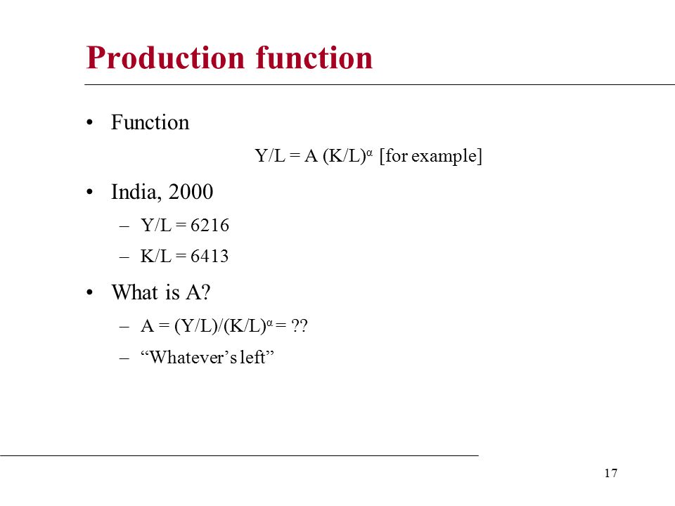 17 Production function Function Y/L = A (K/L) α [for example] India, 2000 –Y/L = 6216 –K/L = 6413 What is A.