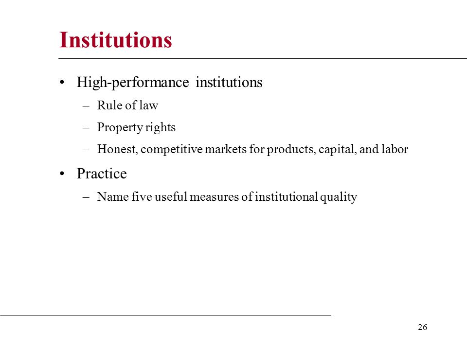 26 Institutions High-performance institutions –Rule of law –Property rights –Honest, competitive markets for products, capital, and labor Practice –Name five useful measures of institutional quality