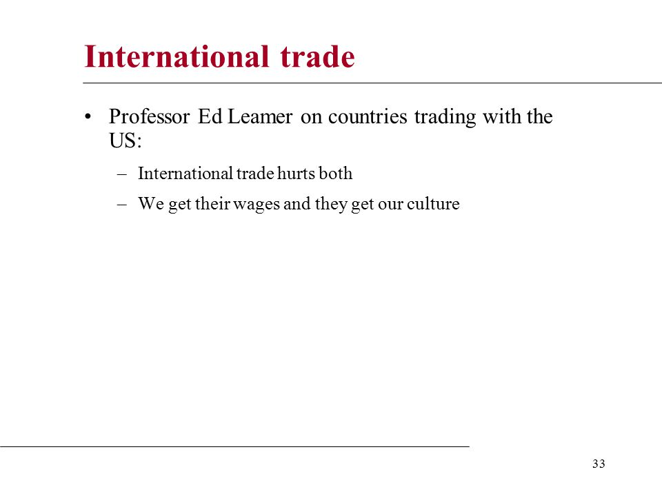 33 International trade Professor Ed Leamer on countries trading with the US: –International trade hurts both –We get their wages and they get our culture